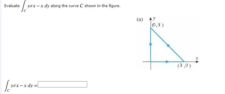 Evaluate   yd x - x dy along the curve C shown in the figure. (a) (0,3) (3 ,0)