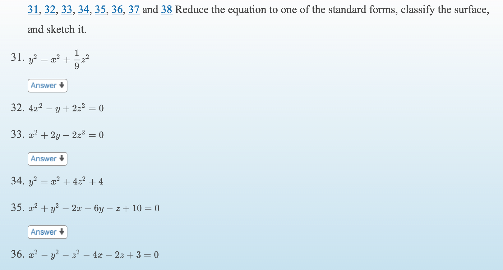 31, 32, 33, 34, 35, 36, 37 and 38 Reduce the equation to one of the standard forms, classify the surface, and sketch it. 31. y x2 + Answer + 32. 4x? – y + 2z2 = 0 33. x2 + 2y – 2z2 = 0 Answer 34. y? = x2 + 422 + 4 35. a? + y? – 2x – 6y – z + 10 = 0 Answer + 36. x2 – y² – z² – 4x – 2z + 3 = 0