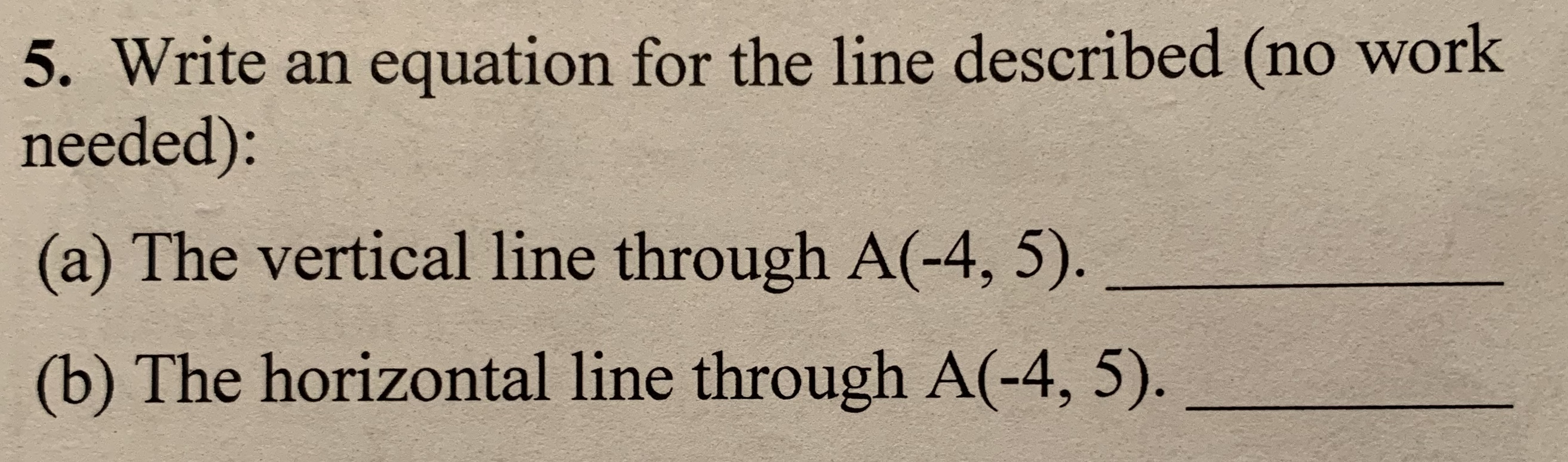 5. Write an equation for the line described (no work needed): (a) The vertical line through A(-4, 5). (b) The horizontal line through A(-4, 5).