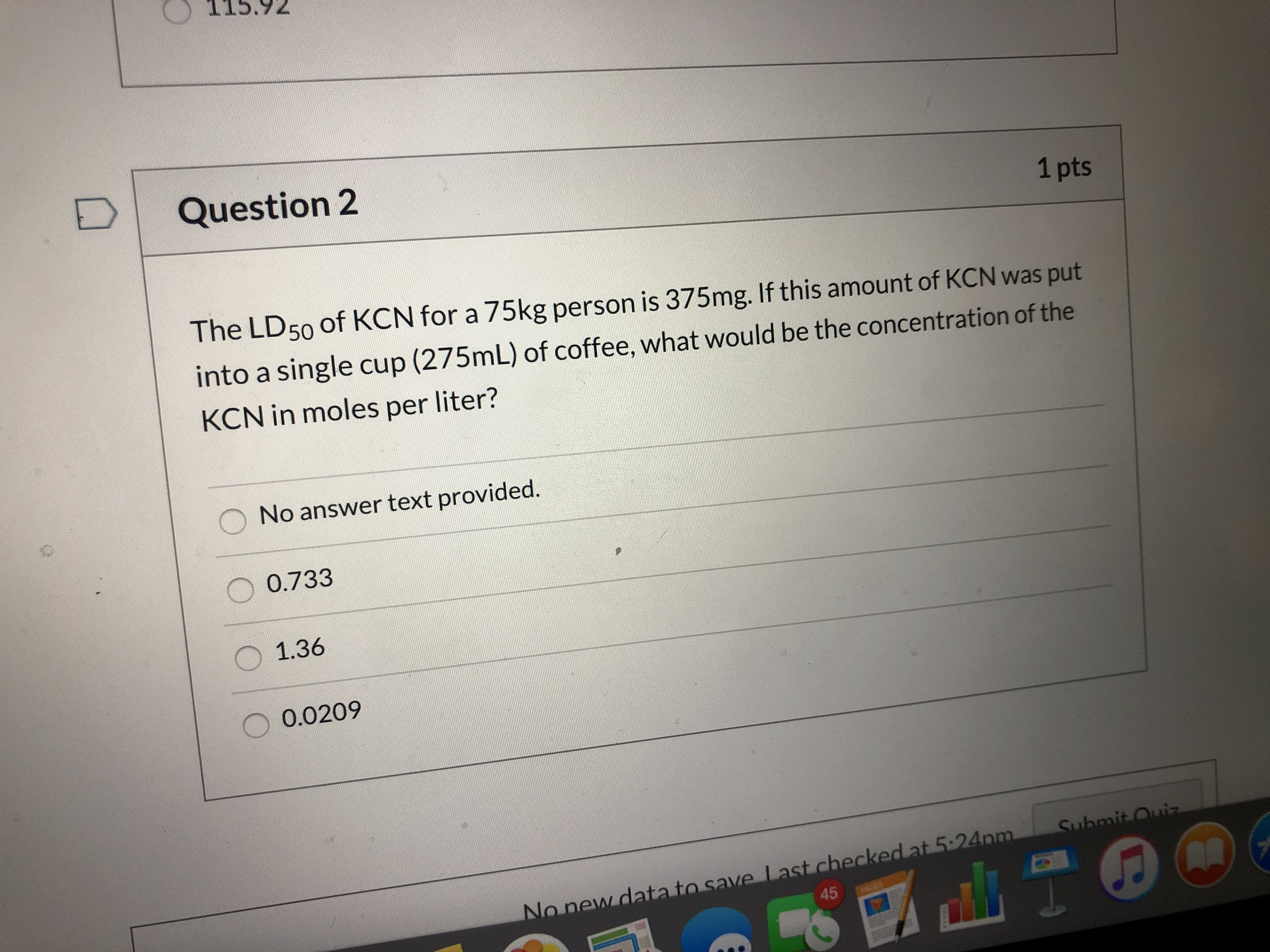 5.92 Question 2 1 pts The LD50 of KCN for a 75kg person is 375mg. If this amount of KCN was put into a single cup (275mL) of coffee, what would be the concentration of the KCN in moles per liter? No answer text provided. 0.733 1.36 0.0209 Submit Ouiz No new data to save Last checked at 5:24pm 45 AGES