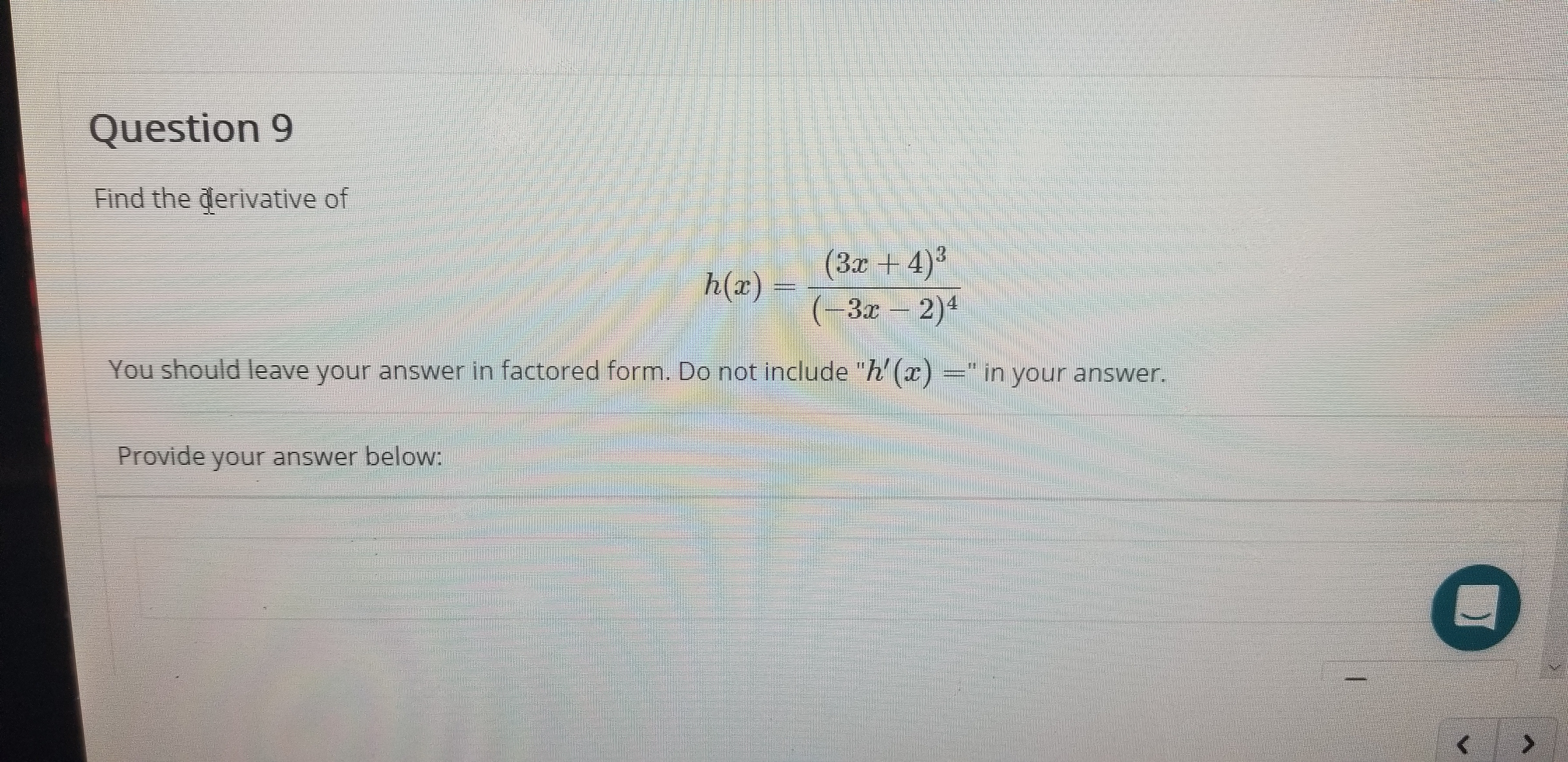 "Question 9 Find the derivative of (3x+4)3 (-3x 2)4 h(x) = You should leave your answer in factored form. Do not include ""h' () in your answer. Provide your answer below:"