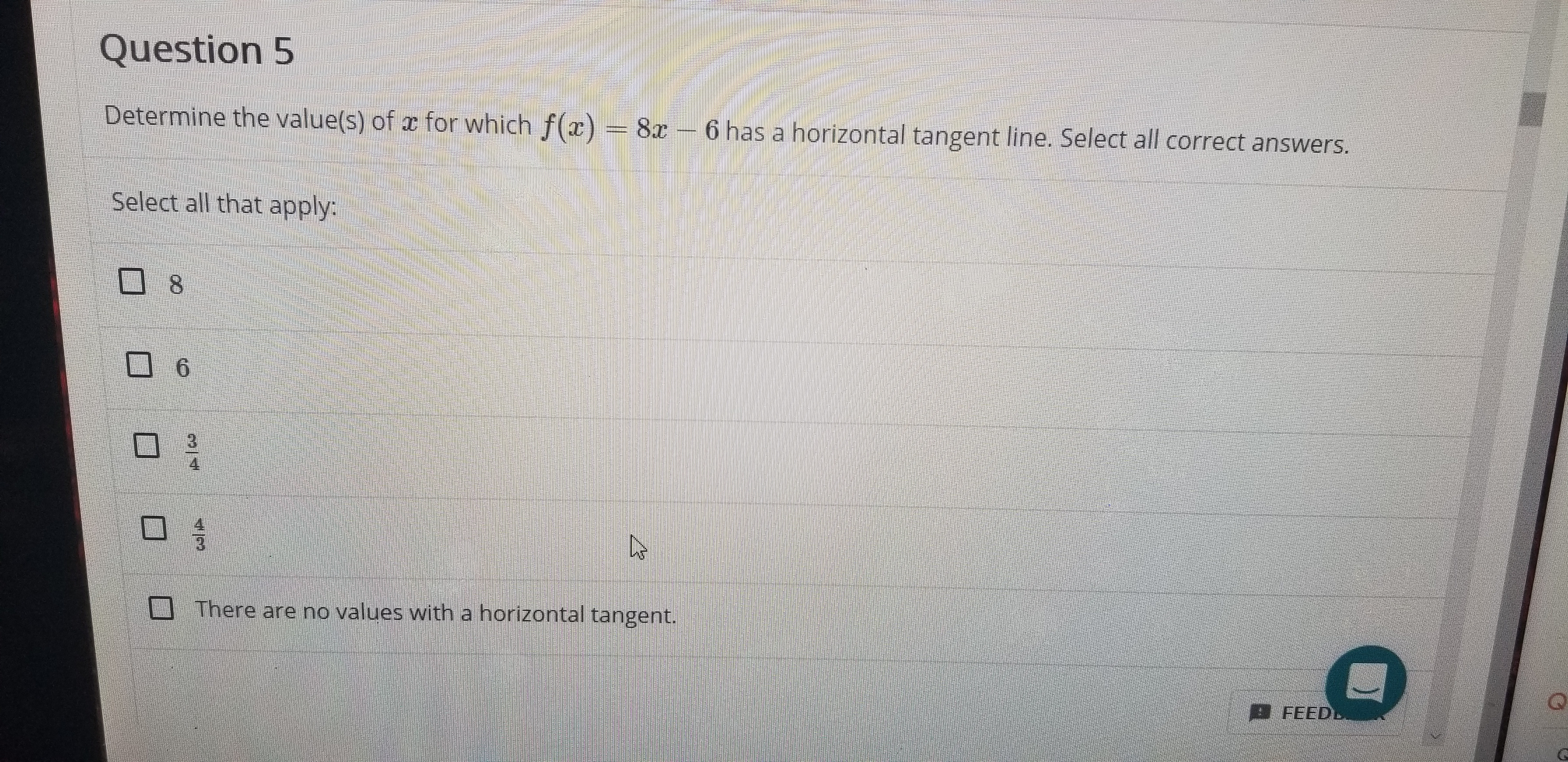 Question 5 Determine the value(s) of r for which f(x) 8x- 6 has a horizontal tangent line. Select all correct answers. Select all that apply 8 6 4 There are no values with a horizontal tangent. Q FEEDL