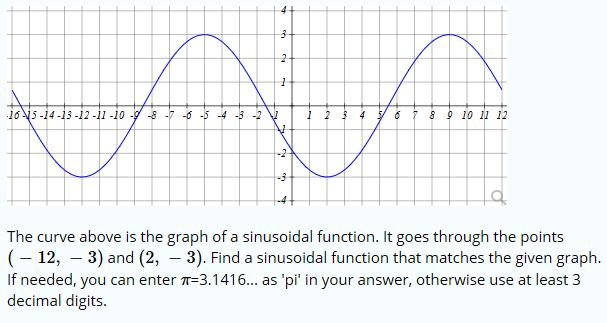 4 3 2 165-14-13-12 -11 -10 -9-8 7 --5-4 3 -2 4 6 2 8 9 10 1 12 -2 -3 The curve above is the graph of a sinusoidal function. It goes through the points (12, 3) and (2, 3). Find a sinusoidal function that matches the given graph. If needed, you can enter -3.1416... as 'pi' in your answer, otherwise use at least 3 decimal digits.