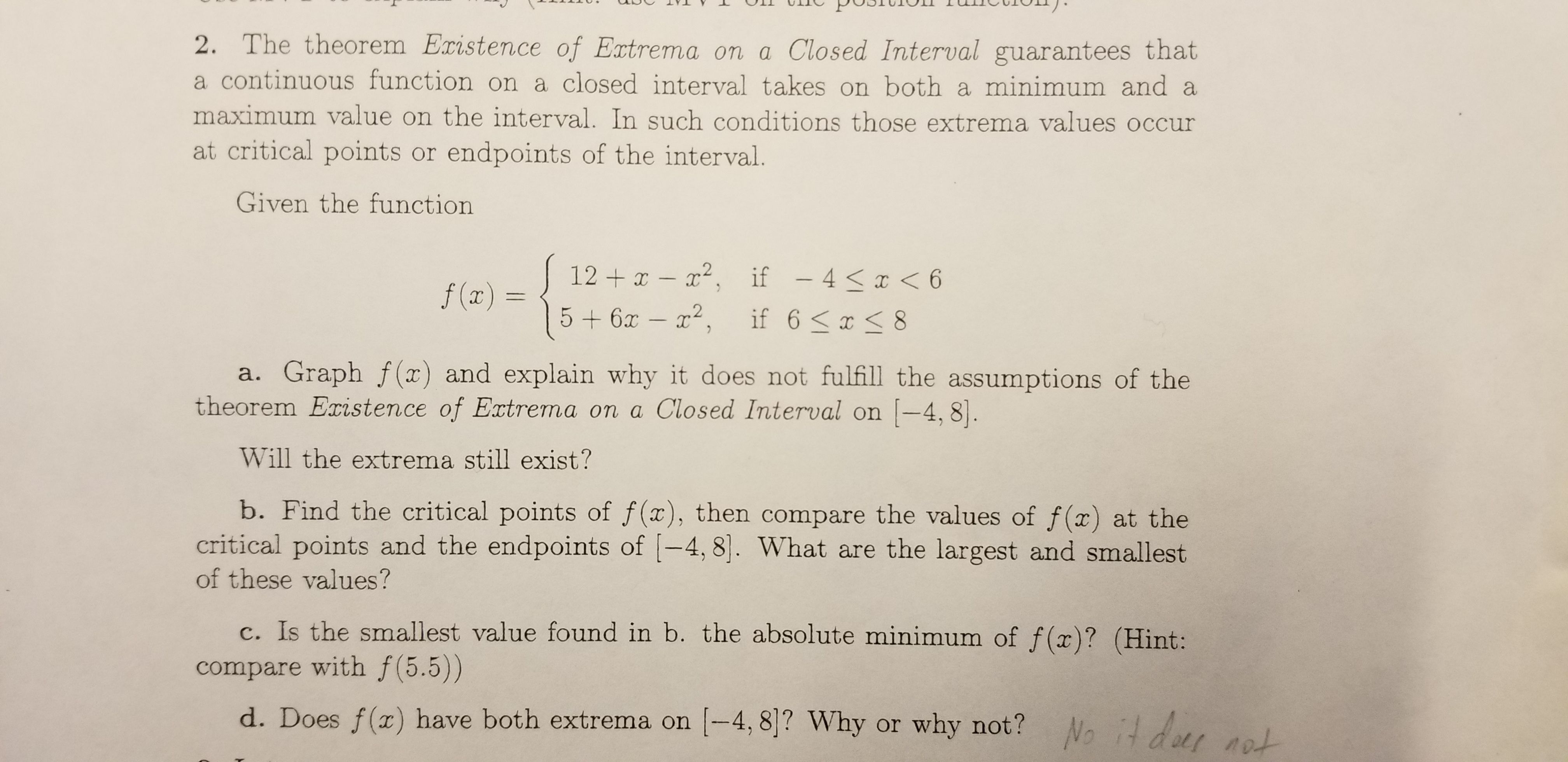 2. The theorem Existence of Extrema on a Closed Interval guarantees that a continuous function on a closed interval takes on both a minimum and a maximum value on the interval. In such conditions those extrema values occur at critical points or endpoints of the interval. Given the function 12 x - 2, if - 4x < 6 5+6x- 2, f(x) if 6 x 8 TC a. Graph f(x) and explain why it does not fulfill the assumptions of the theorem Existence of Extrema on a Closed Interval on -4, 8 Will the extrema still exist? b. Find the critical points of f(x), then compare the values of f(x) at the critical points and the endpoints of -4, 8. What are the largest and smallest of these values? Is the smallest value found in b. the absolute minimum of f(x)? (Hint: compare with f(5.5)) d. Does f(x) have both extrema on -4, 8]? Why or why not? No it der nat