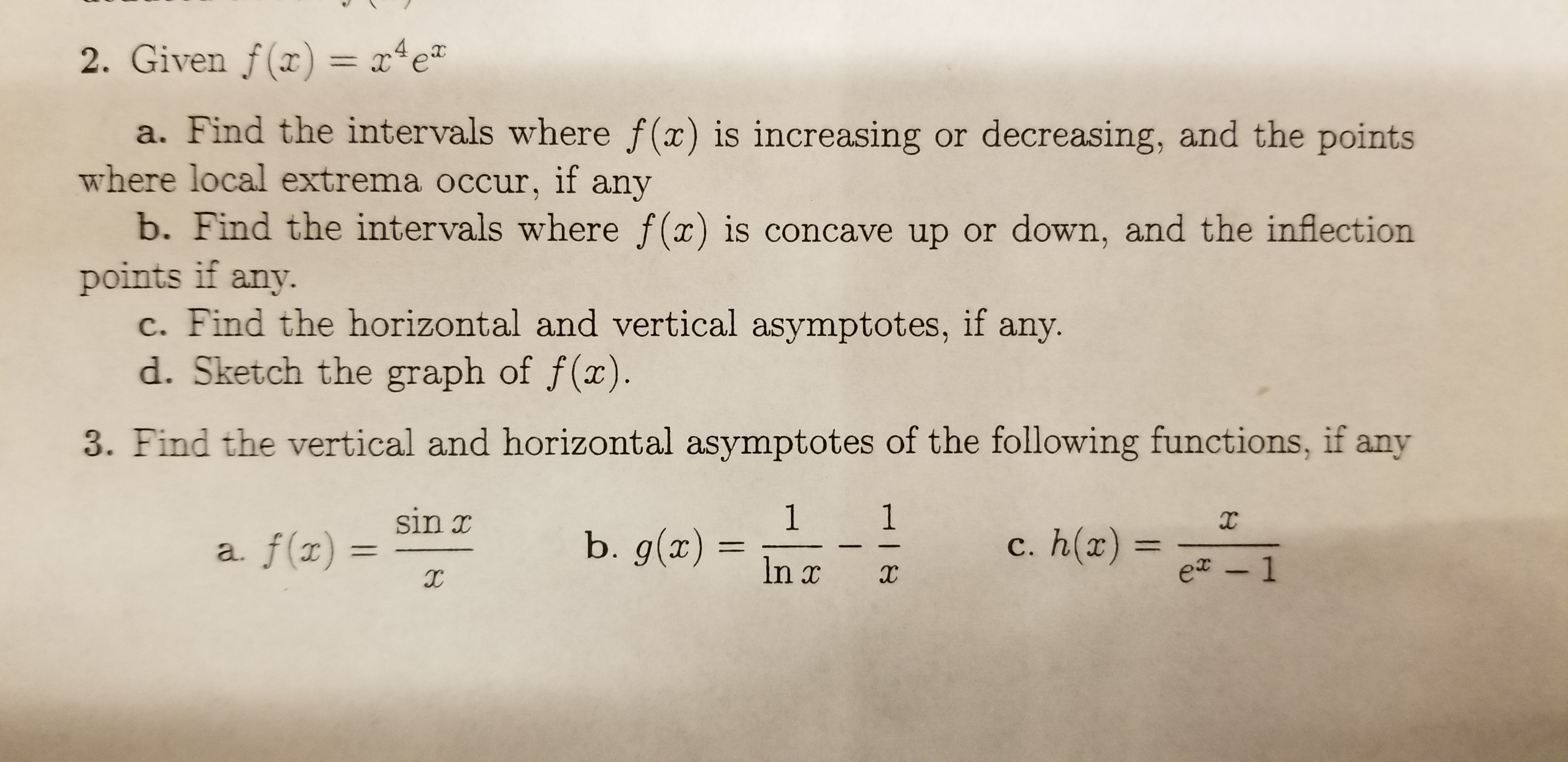 2. Given f(x) = x4e a. Find the intervals where f(x) is increasing or decreasing, and the points where local extrema occur, if any b. Find the intervals where f(x) is concave up or down, and the inflection points if any. c. Find the horizontal and vertical asymptotes, if d. Sketch the graph of f(x). any. 3. Find the vertical and horizontal asymptotes of the following functions, if any 1 b. g(x) 1 sin x X c. h(x) = a. f(x 11 e - 1 In x HI8