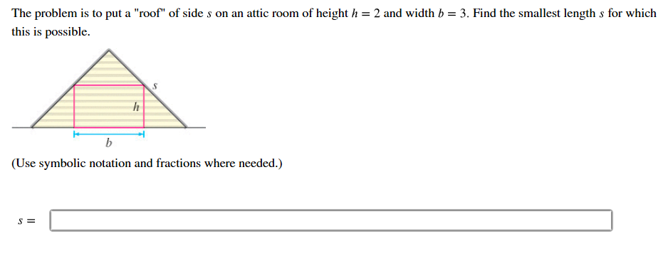 "The problem is to put a ""roof"" of side s on an attic room of height h this is possible 2 and width b = 3. Find the smallest length s for which (Use symbolic notation and fractions where needed."