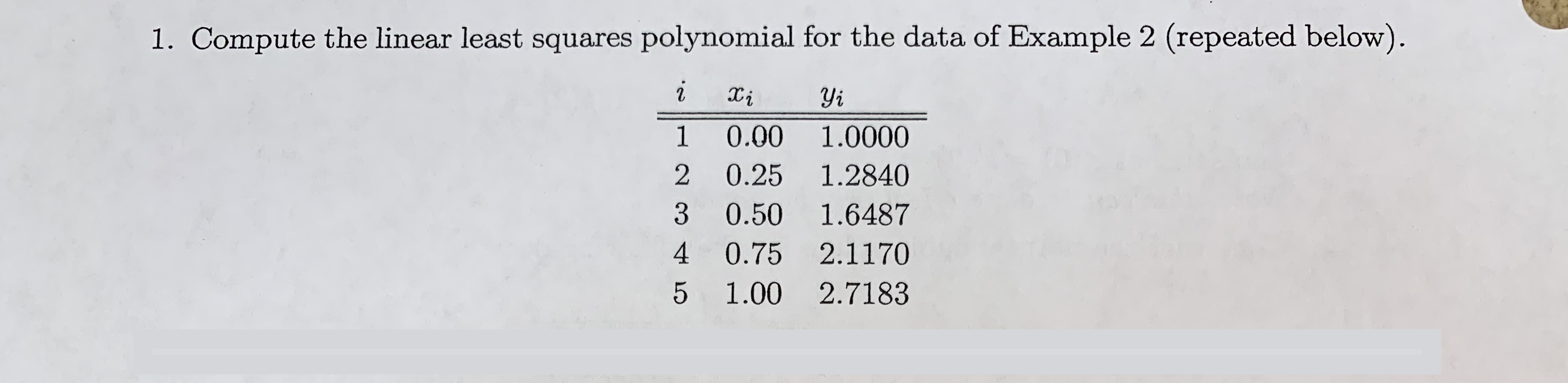 1. Compute the linear least squares polynomial for the data of Example 2 (repeated below). Yi 2 1 0.00 1.0000 2 0.25 1.2840 3 0.50 1.6487 4 0.75 2.1170 5 1.00 2.7183