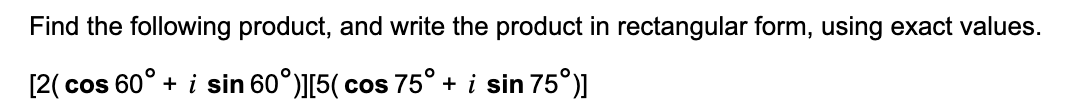 Find the following product, and write the product in rectangular form, using exact values. [2( cos 60° + i sin 60°)][5(cos 75° + i sin 75°)]