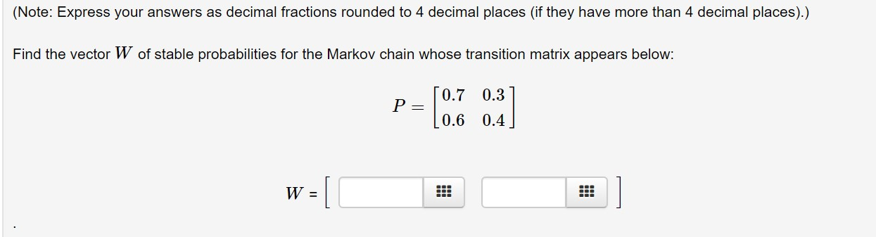 (Note: Express your answers as decimal fractions rounded to 4 decimal places (if they have more than 4 decimal places).) Find the vector W of stable probabilities for the Markov chain whose transition matrix appears below: 0.7 0.3 0.6 0.4