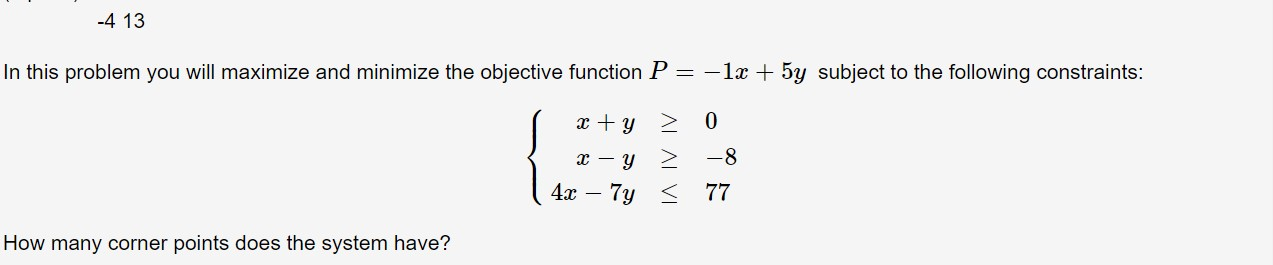 -4 13 In this problem you will maximize and minimize the objective function P = -1x5y subject to the following constraints: 0 y -8 y 4x- 7y 77 How many corner points does the system have?