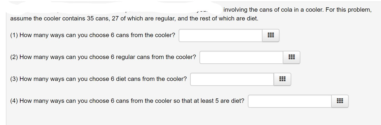 involving the cans of cola in a cooler. For this problem, assume the cooler contains 35 cans, 27 of which are regular, and the rest of which are diet. (1) How many ways can you choose 6 cans from the cooler? (2) How many ways can you choose 6 regular cans from the cooler? (3) How many ways can you choose 6 diet cans from the cooler? (4) How many ways can you choose 6 cans from the cooler so that at least 5 are diet?