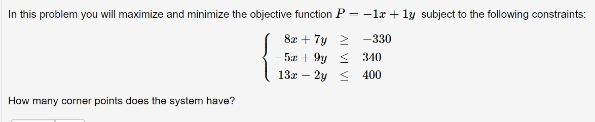 In this problem you will maximize and minimize the objective function P = -1 1y subject to the following constraints: 8x 7y -330 -5x 9y < 340 13 2y 400 How many corner points does the system have?