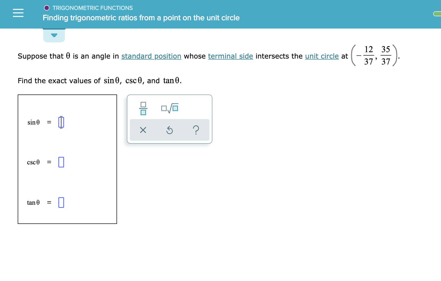 TRIGONOMETRIC FUNCTIONS Finding trigonometric ratios from a point on the unit circle 12 35 Suppose that 0 is an angle in standard position whose terminal side intersects the unit circle at 37' 37 Find the exact values of sin0, csc0, and tan0. sin 0 ? csc0 tan 0 L