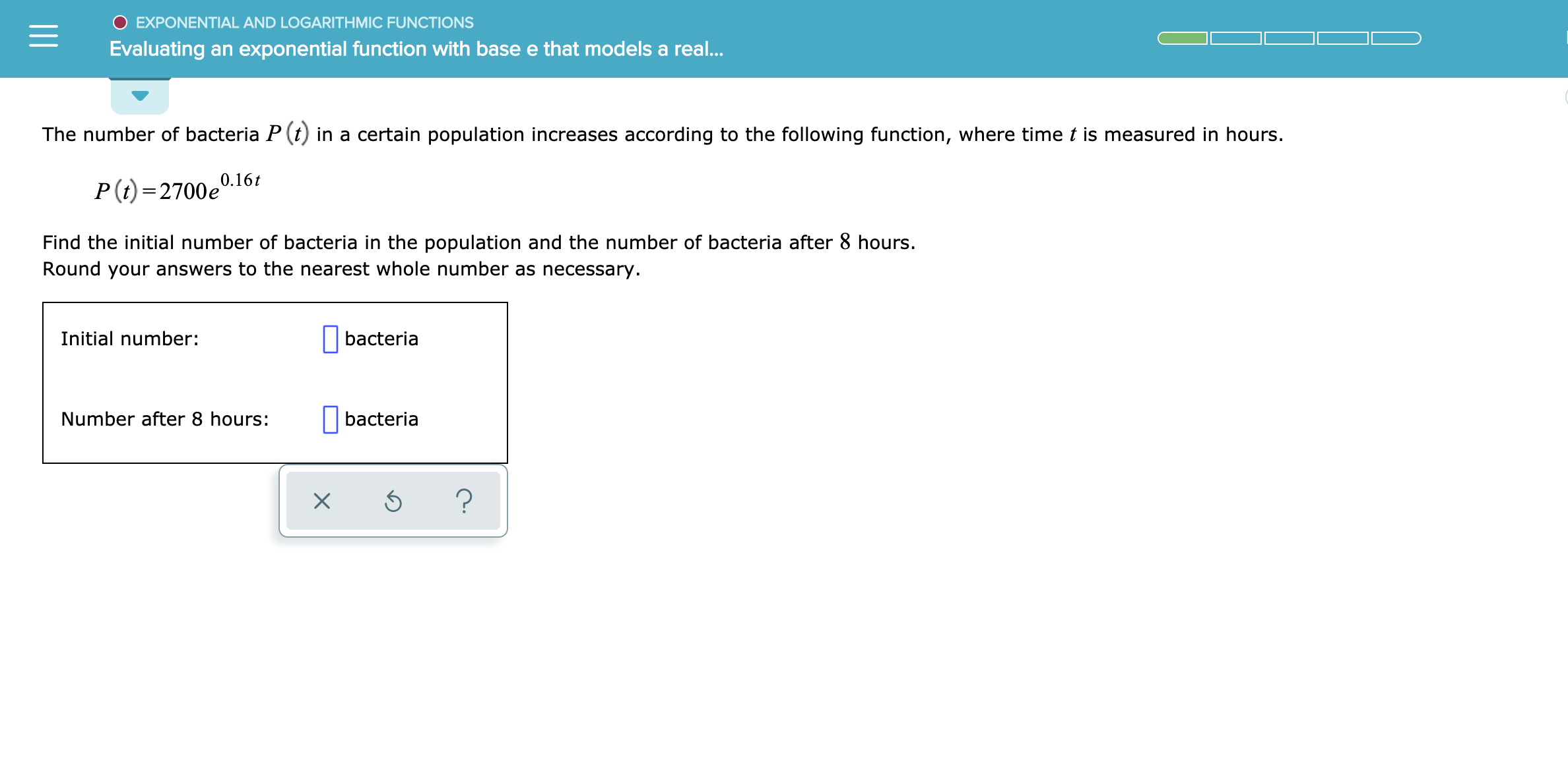 O EXPONENTIAL AND LOGARITHMIC FUNCTIONS Evaluating an exponential function with base e that models a rea... The number of bacteria P (t in a certain population increases according to the following function, where time t is measured in hours. 0.16t P (i) 2700e Find the initial number of bacteria in the population and the number of bacteria after 8 hours. Round your answers to the nearest whole number as necessary Initial number: bacteria Number after 8 hours: bacteria ? X