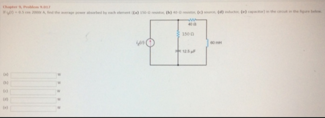 Chapter 9, Problem 9.017 I )-0.5 cos 2000r A, find the average power absortbed by each element ((a) 150-2 resistor, (b) 40-0 resistor, (c) source, (d) inductor, (e) capacitor) in the circuit in the figure below ww 40 0 150 60 mH 12.5F (a) (ь) W (c) W (d) (e)