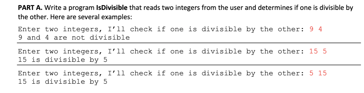 PART A. Write a program Is Divisible that reads two integers from the user and determines if one is divisible by the other. Here are several examples: Enter two integers, I'll check if one is divisible by the other: 9 4 9 and 4 are not divisible Enter two integers, I'll check if one is divisible by the other: 15 5 15 is divisible by 5 Enter two integers, I'l1 check if one is divisible by the other: 5 15 15 is divisible by 5