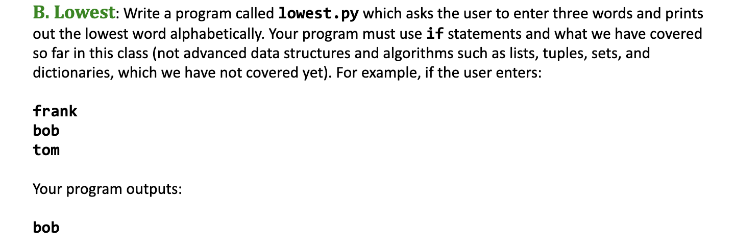 B. Lowest: Write a program called lowest.py which asks the user to enter three words and prints out the lowest word alphabetically. Your program must use if statements and what we have covered so far in this class (not advanced data structures and algorithms such as dictionaries, which we have not covered yet). For example, if the user enters: lists, tuples, sets, and frank bob tom Your program outputs: bob