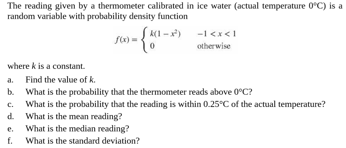 The reading given by a thermometer calibrated in ice water (actual temperature 0°C) is a random variable with probability density function {* S k(1 – x) -1 <x < 1 f(x) = otherwise where k is a constant. Find the value of k. a. b. What is the probability that the thermometer reads above 0°C? What is the probability that the reading is within 0.25°C of the actual temperature? What is the mean reading? C. d. What is the median reading? e. f. What is the standard deviation?