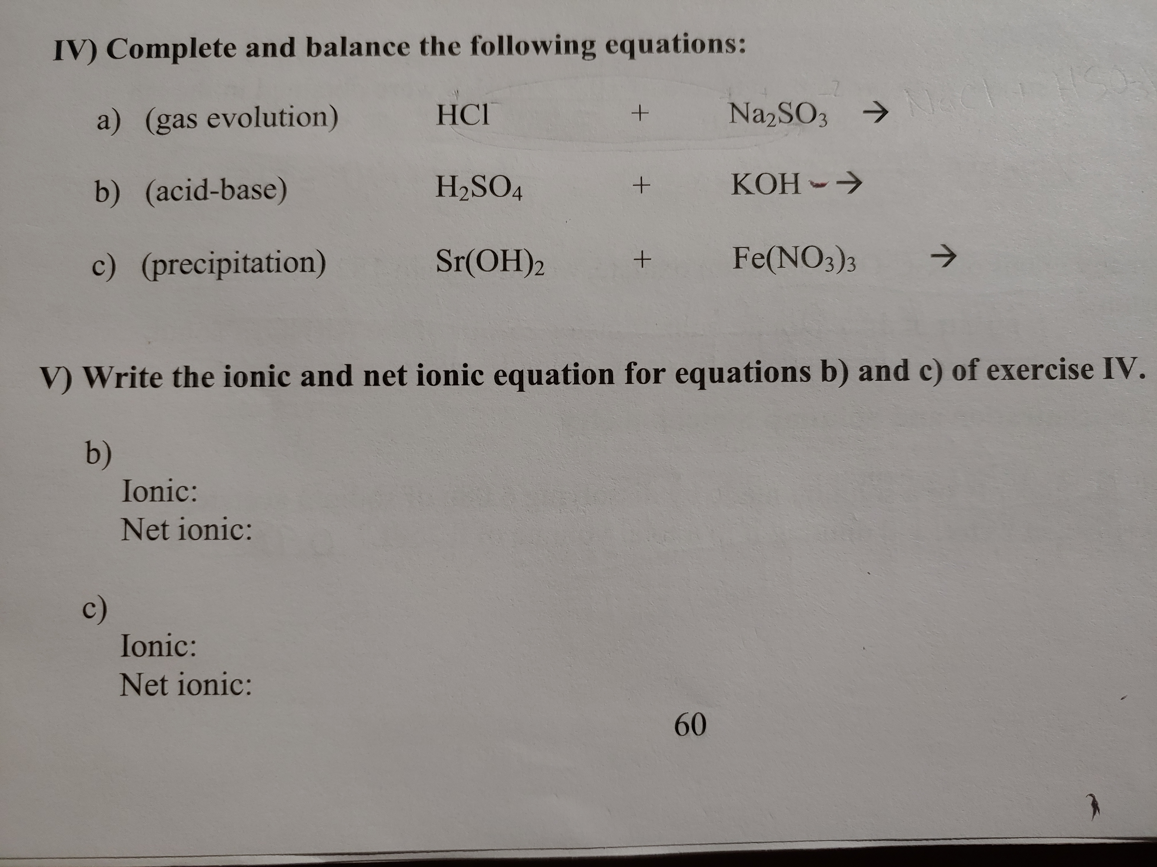 IV) Complete and balance the following equations: N1aC Na2SO3 HСГ a) (gas evolution) KOH H2SO4 b) (acid-base) Fe(NO3)3 Sr(OH)2 c) (precipitation) V Write the ionic and net ionic equation for equations b) and c) of exercise IV. b) Ionic: Net ionic: с) Ionic: Net ionic: 60 + +