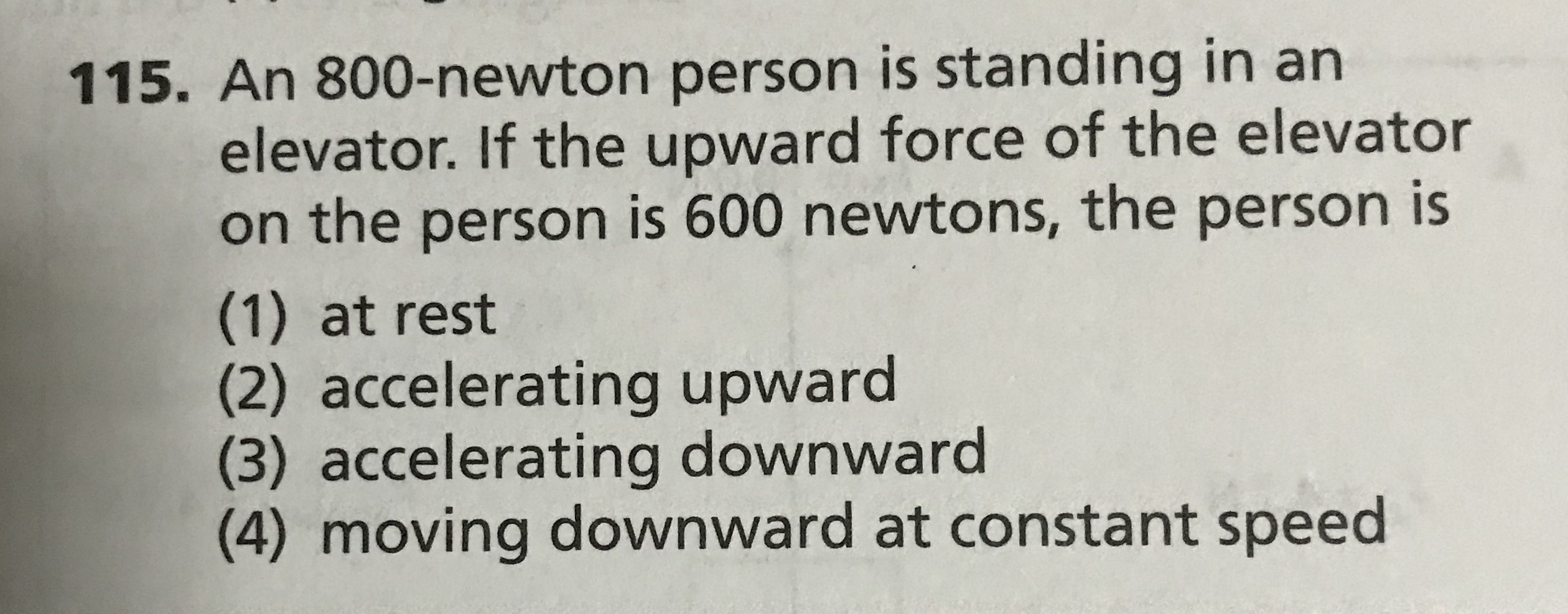 115. An 800-newton person is standing in an elevator. If the upward force of the elevator on the person is 600 newtons, the person is (1) at rest accelerating upward (3) accelerating downward (4) moving downward at constant speed