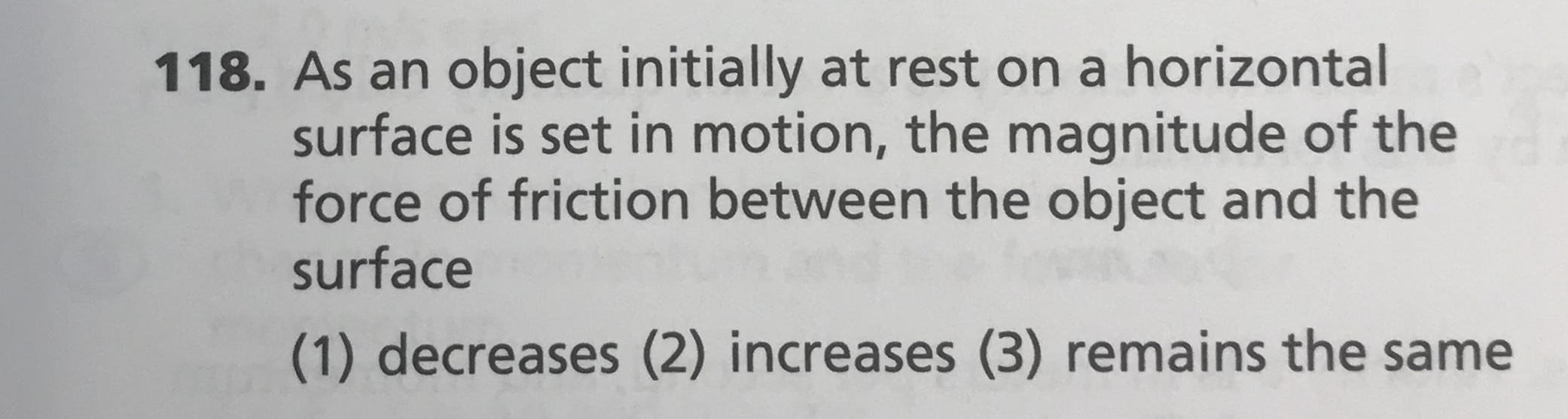 118. As an object initially at rest on a horizontal surface is set in motion, the magnitude of the force of friction between the object and the surface (1) decreases (2) increases (3) remains the same