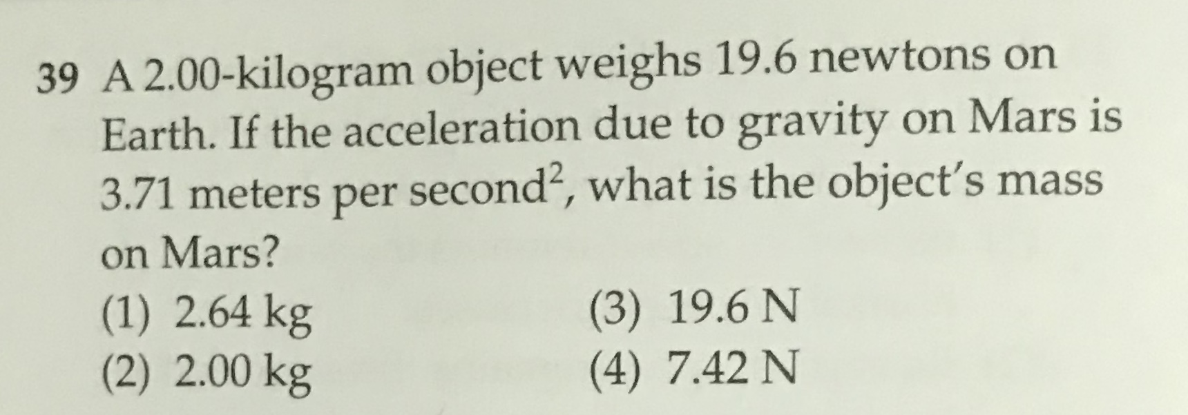 39 A 2.00-kilogram object weighs 19.6 newtons on Earth. If the acceleration due to gravity on Mars is 3.71 meters per second2, what is the object's mass on Mars? (1) 2.64 kg (2) 2.00 kg (3) 19.6 N (4) 7.42 N