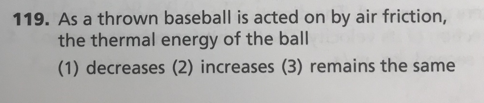119. As a thrown baseball is acted on by air friction, the thermal energy of the ball (1) decreases (2) increases (3) remains the same