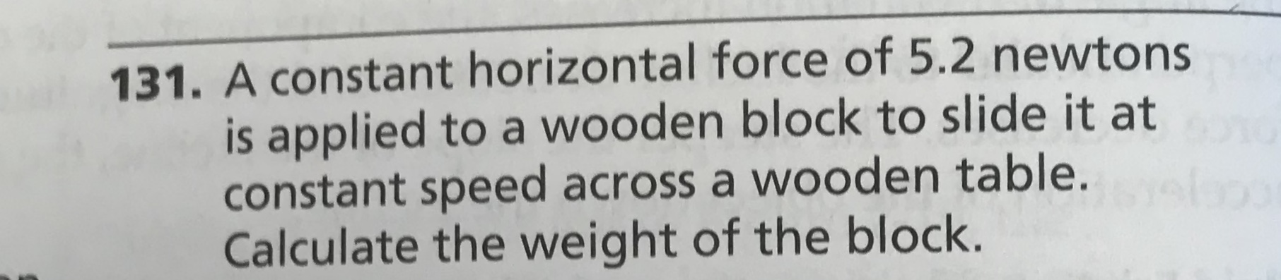 131. A constant horizontal force of 5.2 newtons is applied to a wooden block to slide it at constant speed across a wooden table. Calculate the weight of the block.