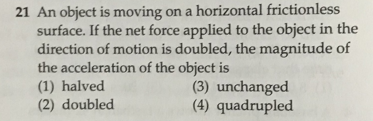 21 An object is moving on a horizontal frictionless surface. If the net force applied to the object in the direction of motion is doubled, the magnitude of the acceleration of the object is (1) halved (2) doubled (3) unchanged (4) quadrupled