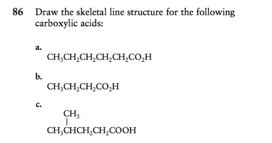 86 Draw the skeletal line structure for the following carboxylic acids: a. CH;CH,CH,CH,CH,CO,H b. CH;CH,CH,CO,H c. CH3 CH;CHCH,CH,COOH