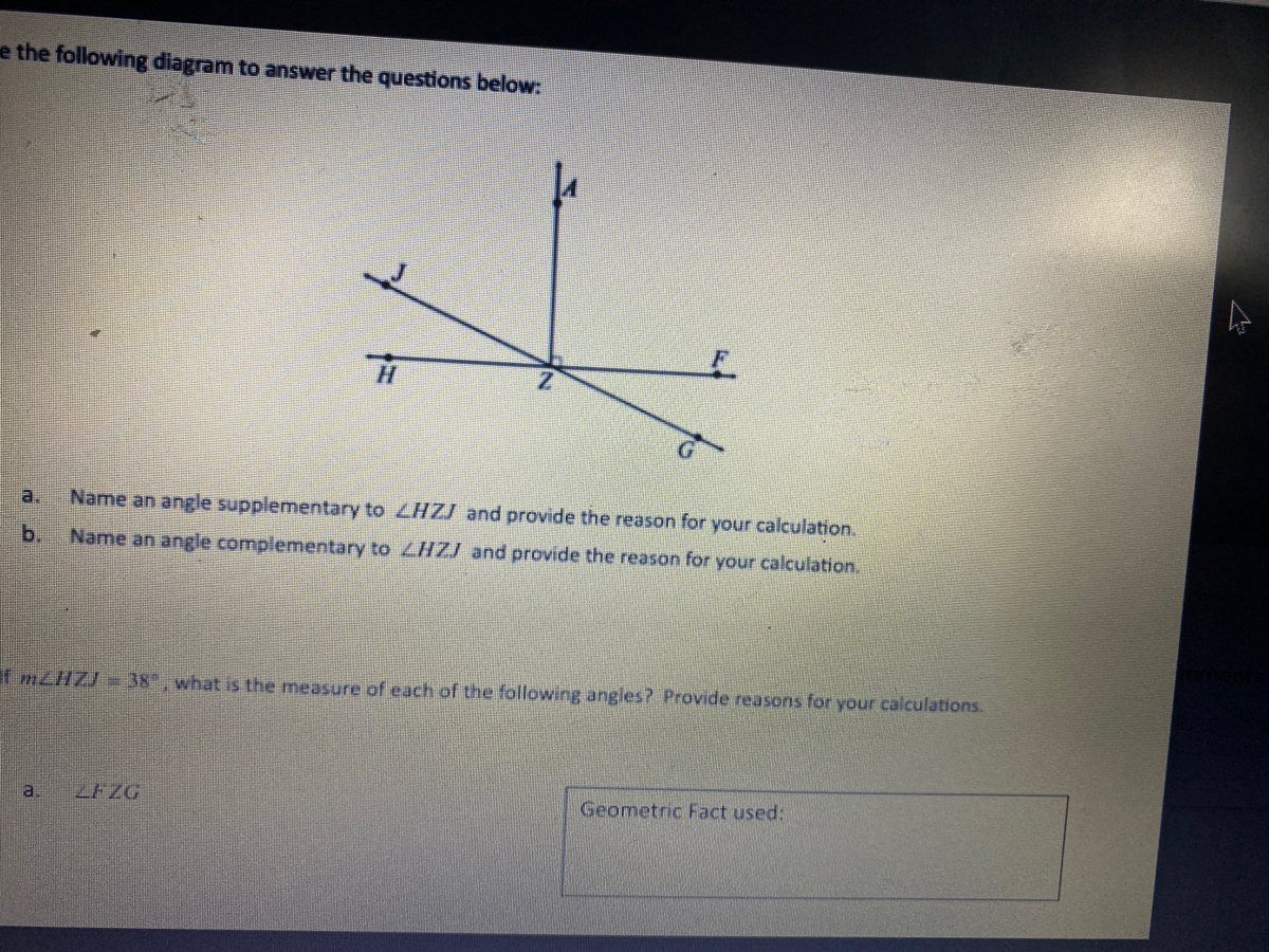 """he following diagram to answer the questions below: Name an angle supplementary to LHZJ and provide the reason for your calculation. Name an angle complementary to LHZJ and provide the reason for your calculation. nZHZJ = 38"""", what is the measure of each of the following angles? Provide reasons for your calculations. ZFZG Geometric Fact used:"""