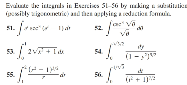 Evaluate the integrals in Exercises 51–56 by making a substitution (possibly trigonometric) and then applying a reduction formula. `csc³ Vē do e' sec³ (e' – 1) dt 51. 52. V3/2 dy 2Vx? + 1 dx 53. 54. (1 – y²)5/2 •1/V3 (r² – 1)3/2 dr dt 55. 56. (² + 1)7/2