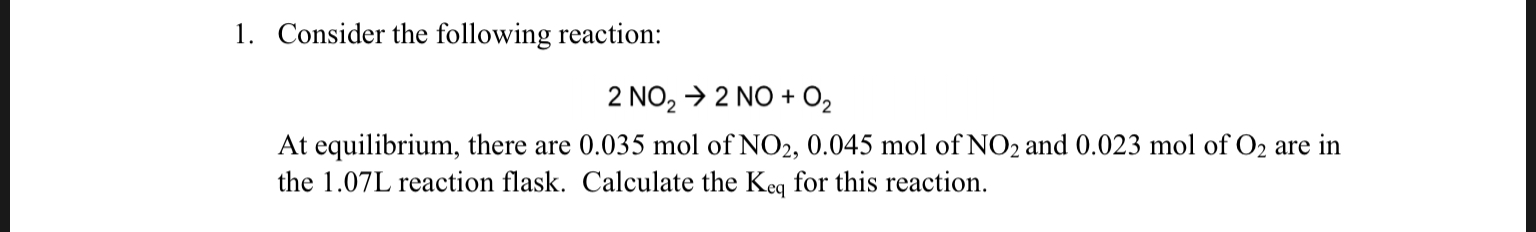 1. Consider the following reaction: 2 NO2 2 NO 02 At equilibrium, there are 0.035 mol of NO2, 0.045 mol of NO2 and 0.023 mol of O2 are in the 1.07L reaction flask. Calculate the Keq for this reaction.