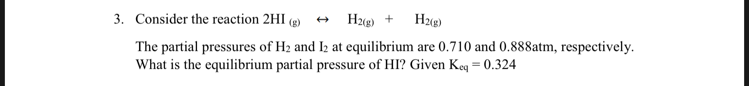 3. Consider the reaction 2HI H2(g) H2 g) (g) The partial pressures of H2 and I2 at equilibrium are 0.710 and 0.888atm, respectively What is the equilibrium partial pressure of HI? Given Keq = 0.324