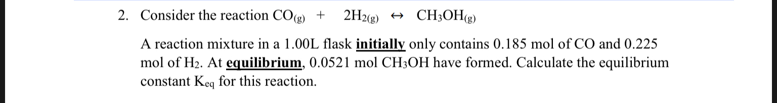 2. Consider the reaction CO(g) CH3OH(g) 2H2(g) A reaction mixture in a 1.00L flask initially only contains 0.185 mol of CO and 0.225 mol of H2. At equilibrium, 0.0521 mol CH3OH have formed. Calculate the equilibrium constant Keq for this reaction