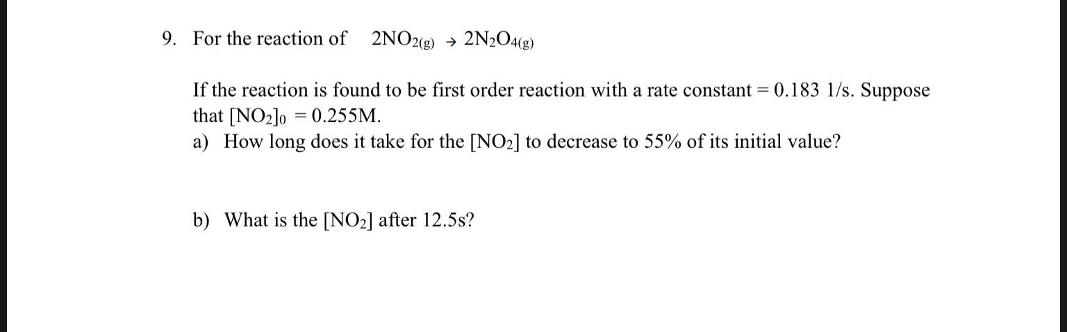 9. For the reaction of 2NO2(8) 2N2O4(g) -> If the reaction is found to be first order reaction with a rate constant = 0.183 1/s. Suppose that [NO2lo 0.255M a) How long does it take for the [NO2] to decrease to 55% of its initial value? b) What is the [NO2] after 12.5s?