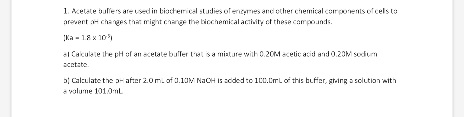 1. Acetate buffers are used in biochemical studies of enzymes and other chemical components of cells to prevent pH changes that might change the biochemical activity of these compounds. (Ka 1.8 x 105) a) Calculate the pH of an acetate buffer that is a mixture with 0.20M acetic acid and 0.20M sodium acetate b) Calculate the pH after 2.0 mL of 0.10M NaOH is added to 100.0mL of this buffer, giving a solution with a volume 101.0m L
