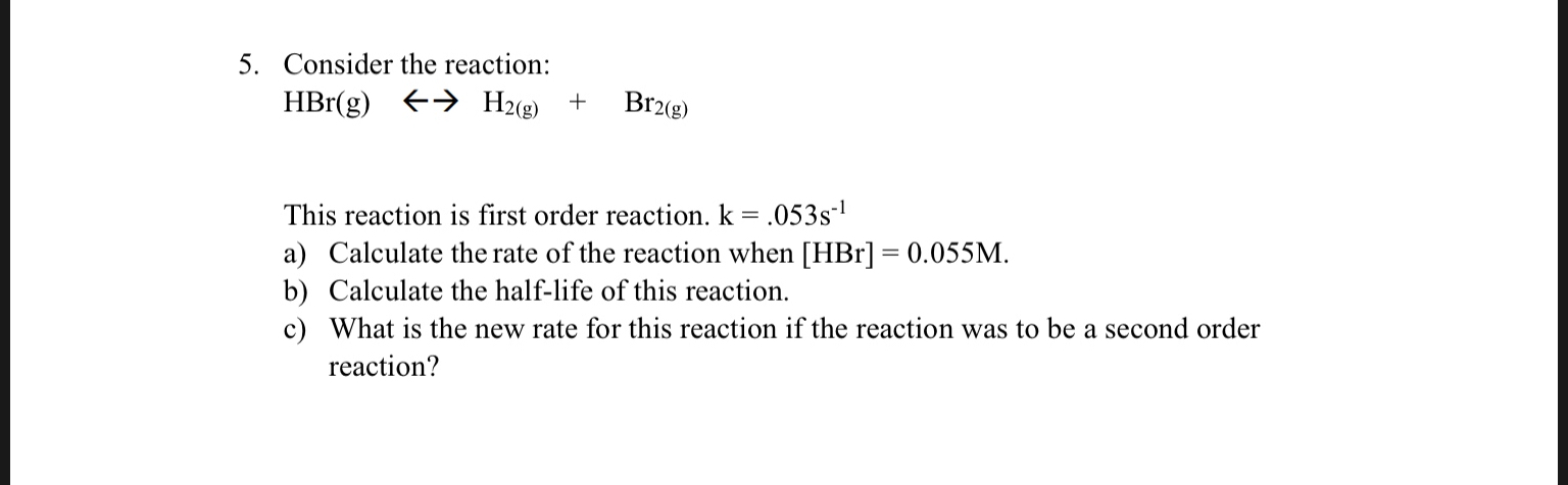 5. Consider the reaction: H2(e) HBr(g) Br2(g) + This reaction is first order reaction. k = .053s1 a) Calculate the rate of the reaction when [HBr] 0.055M b) Calculate the half-life of this reaction. c) What is the new rate for this reaction if the reaction was to be a second order reaction?