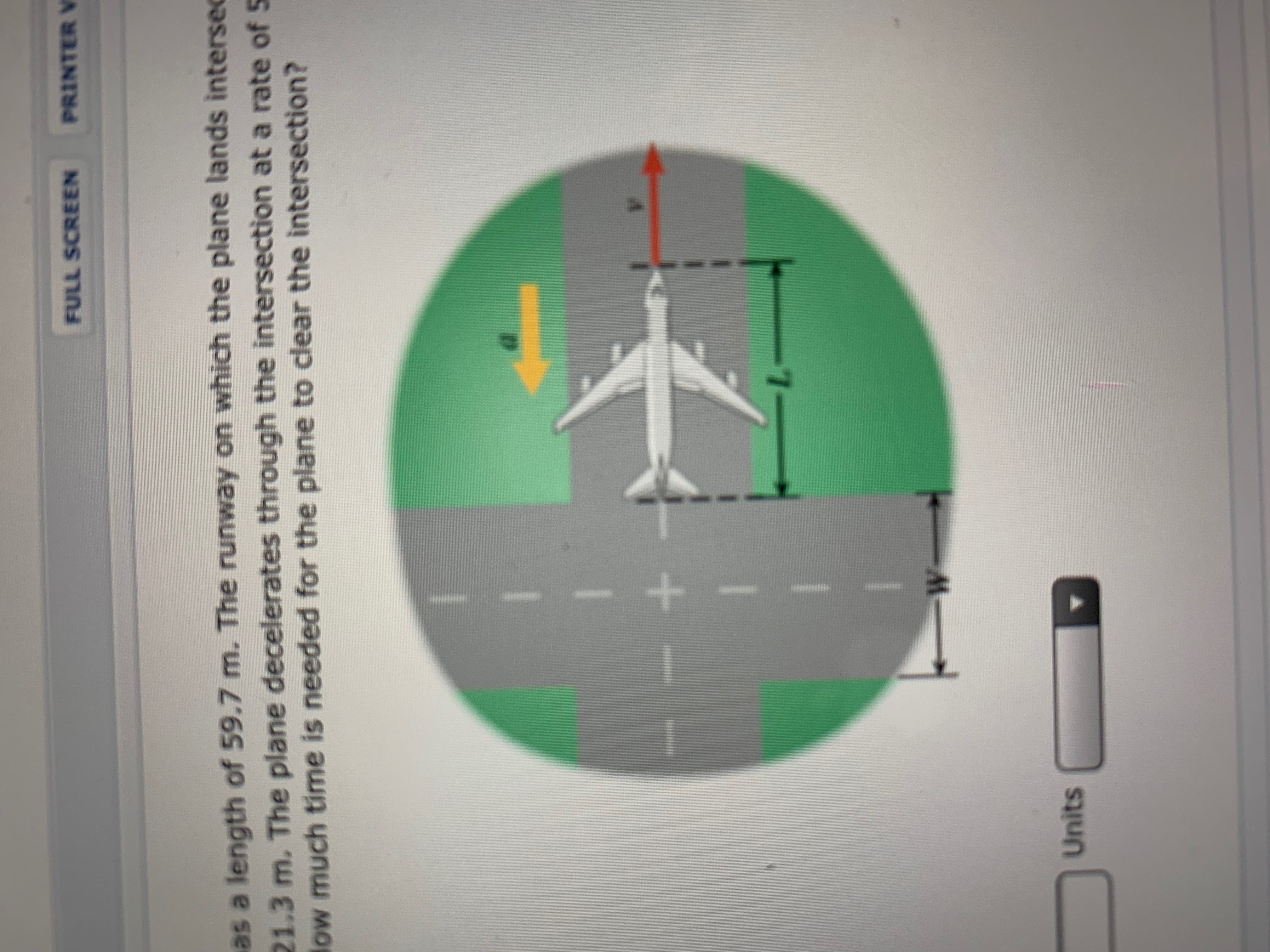 PRINTER V FULL SCREEN as a length of 59.7 m. The runway on which the plane lands intersec 21.3 m. The plane decelerates through the intersection at a rate of 5 low much time is needed for the plane to clear the intersection? W- Units