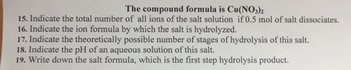 The compound formula is Cu(NO,)2 15. Indicate the total number of all ions of the salt solution if 0.5 mol of salt dissociates. 16. Indicate the ion formula by which the salt is hydrolyzed. 17. Indicate the theoretically possible number of stages of hydrolysis of this salt. 18. Indicate the pH of an aqueous solution of this salt. 19. Write down the salt formula, which is the first step hydrolysis product.