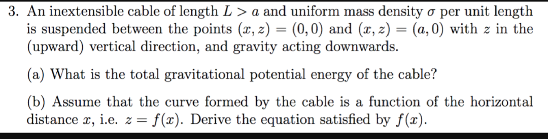 3. An inextensible cable of length L > a and uniform mass density a per unit length is suspended between the points (x, 2) = (0,0) and (x, z) = (a, 0) with z in the (upward) vertical direction, and gravity acting downwards (a) What is the total gravitational potential energy of the cable? (b) Assume that the curve formed by the cable is a function of the horizontal distance , ie. z = f(x). Derive the equation satisfied by f(x)