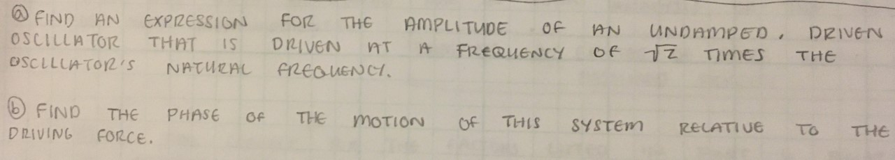 FIND AN EXPIZESSION OSCILLATOR Foz THE AMPLITUDE OF AN UNDAMPED DRIVEN of 1Z Times THAT DRIVEN IS FREQUENCY THE OSCLLUATOR2'S NATURAL FREaUENCI FIND THE PHASE THE Of MOTION THIS Of SYSTEM RECATIUE To THE DRIVING FORCE.