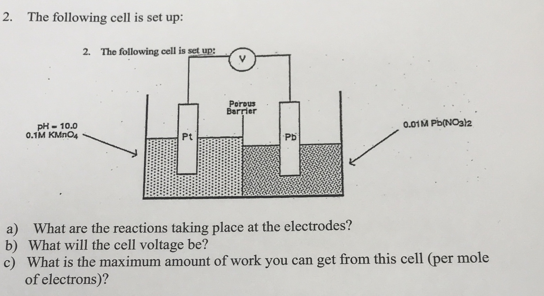 2. The following cell is set up: 2. The following cell is set up: Porous Barrier 0.01M Pb(NO32 pH - 10.0 0.1M KMN04 Pt Pb a) What are the reactions taking place at the electrodes? b) What will the cell voltage be? c) What is the maximum amount of work you can get from this cell (per mole of electrons)?