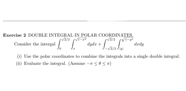 "Exercise 2 DOUBLE INTEGRAL IN POLAR COORDINAȚES. V1-y² dædy V2/2 V2/2 intergal "" dydx + Consider the (i) Use the polar coordinates to combine the integrals into a single double integral. (ii) Evaluate the integral. (Assume -T <0<1)"
