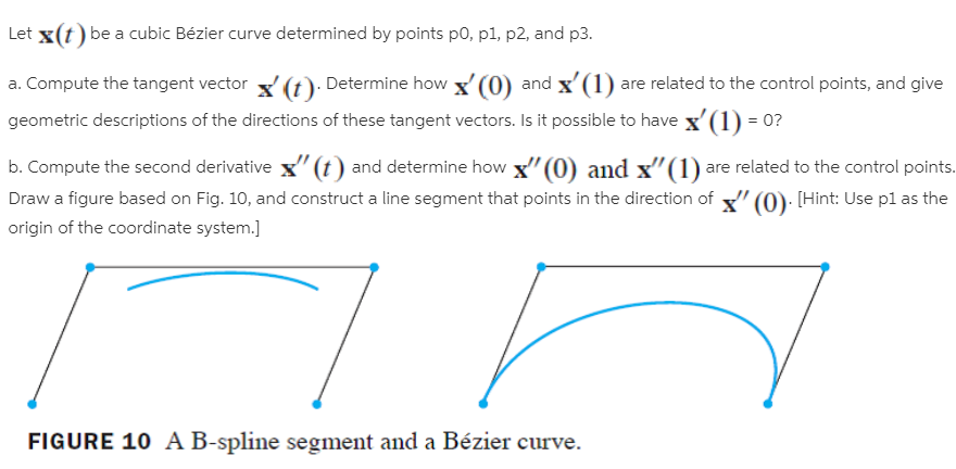 """Let x(t) be a cubic Bézier curve determined by points po, p1, p2, and p3. a. Compute the tangent vector (t). Determine how x' (0) and x'(1) are related to the control points, and give geometric descriptions of the directions of these tangent vectors. Is it possible to have x'(1) = 0? b. Compute the second derivative x"""" (t) and determine how x""""(0) and x""""(1) are related to the control points. Draw a figure based on Fig. 10, and construct a line segment that points in the direction of """" (0): [Hint: Use pl as the origin of the coordinate system.] FIGURE 10 A B-spline segment and a Bézier curve."""