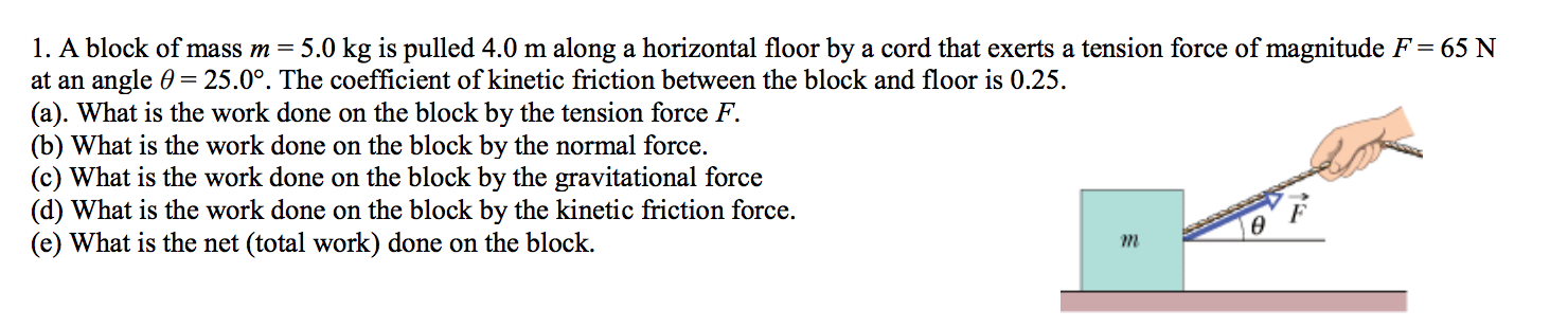 1. A block of mass m = 5.0 kg is pulled 4.0 m along a horizontal floor by a cord that exerts a tension force of magnitude F = 65 N at an angle 0 25.0°. The coefficient of kinetic friction between the block and floor is 0.25 (a). What is the work done on the block by the tension force F (b) What is the work done on the block by the normal force. (c) What is the work done on the block by the gravitational force (d) What is the work done on the block by the kinetic friction force (e) What is the net (total work) done on the block m