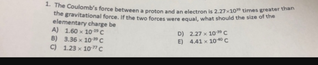1. The Coulomb's force between a proton and an electron is 2.27x1039 times greater than the gravitational force. If the two forces were equal, what should the size of the elementary charge be A) 1.60 x 10:19 C B) 3.36 x 10-39 C C) 1.23 x 10-77 C D) 2.27 x 10-39 C E) 4.41 x 10-40 C