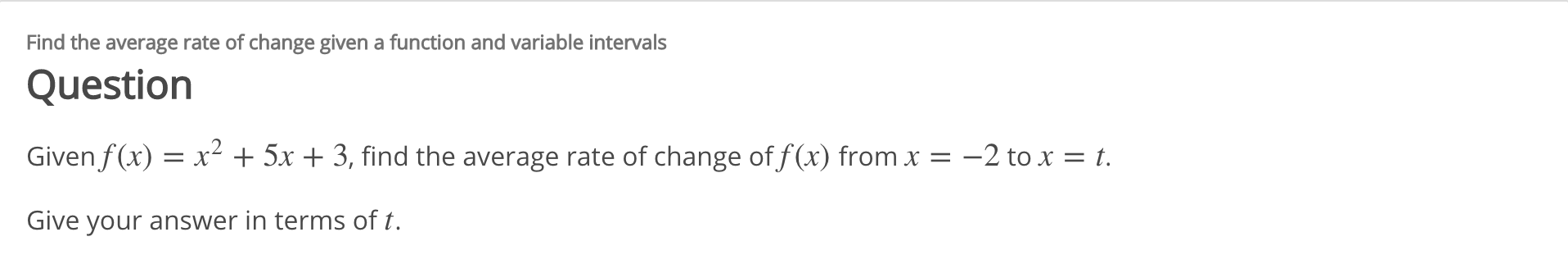 Find the average rate of change given a function and variable intervals Question Given f(x) = x² + 5x + 3, find the average rate of change of f (x) from x = –2 to x = t. Give your answer in terms of t.