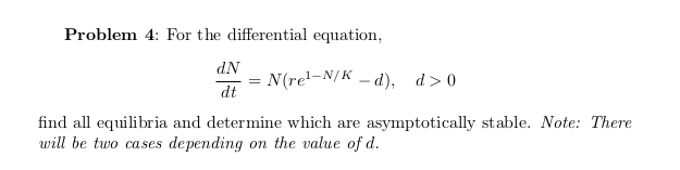 Problem 4: For the differential equation, dN N(rel-N/K – d), d>0 %3D dt find all equilibria and determine which are asymptotically stable. Note: There will be two cases depending on the value of d.