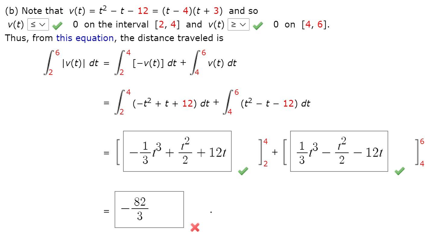 (b) Note that v(t) = t² – t – 12 = (t – 4)(t + 3) and so O on the interval [2, 4] and v(t) > v %3  v(t) < v O on [4, 6]. Thus, from this equation, the distance traveled is 4 9.  v(t)  dt [-v(t)] dt + v(t) dt 4. 4 9. =   (-?+t + 12)   (? - t - 12) dt dt + 16 ,3 + 12t - 12t 2 + 2 14 82 3